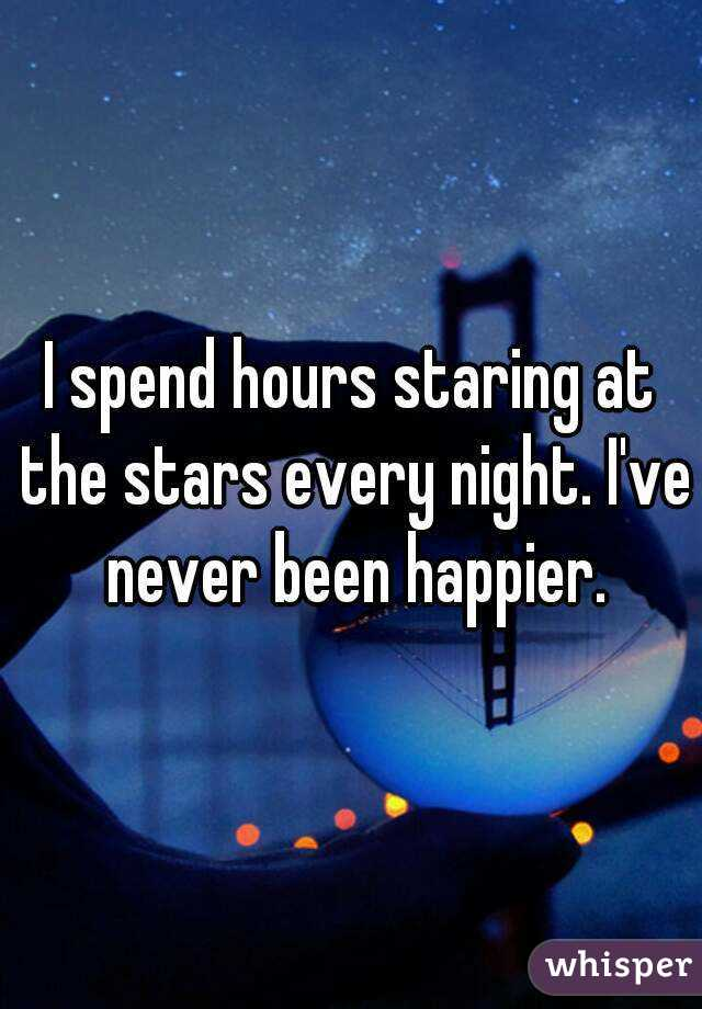 I spend hours staring at the stars every night. I've never been happier.