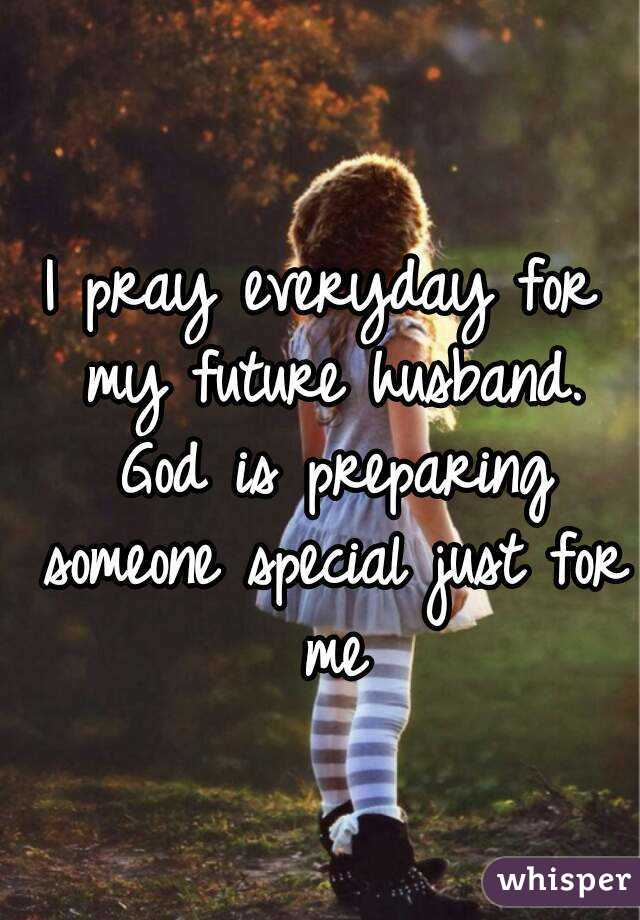 I pray everyday for my future husband. God is preparing someone special just for me