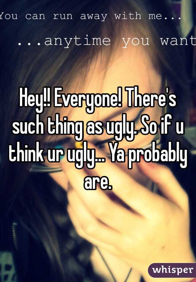 Hey!! Everyone! There's such thing as ugly. So if u think ur ugly... Ya probably are.