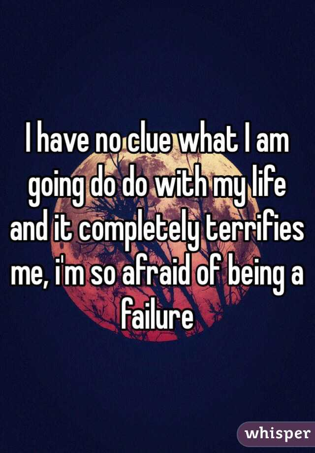 I have no clue what I am going do do with my life and it completely terrifies me, i'm so afraid of being a failure