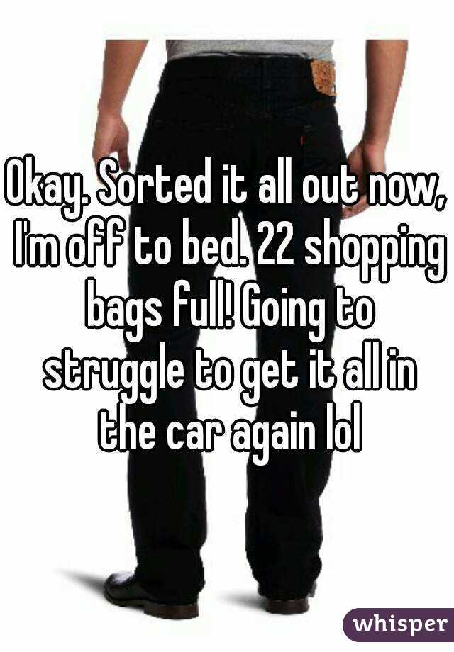 Okay. Sorted it all out now, I'm off to bed. 22 shopping bags full! Going to struggle to get it all in the car again lol