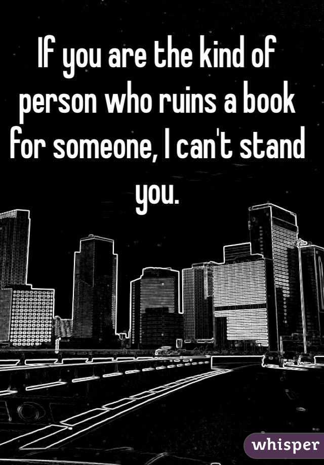 If you are the kind of person who ruins a book for someone, I can't stand you.