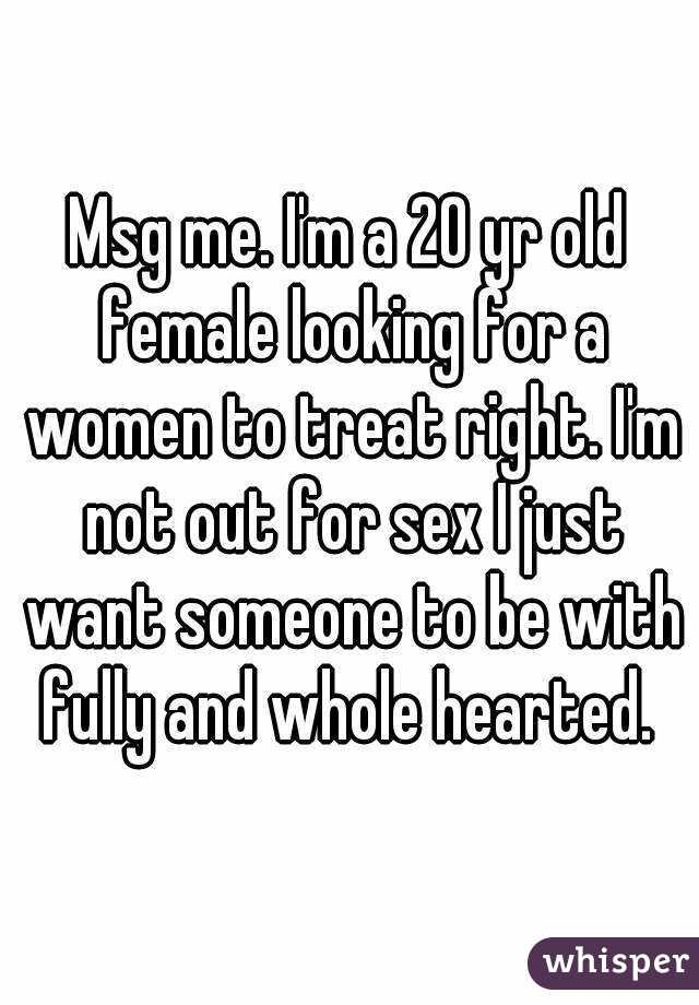 Msg me. I'm a 20 yr old female looking for a women to treat right. I'm not out for sex I just want someone to be with fully and whole hearted.