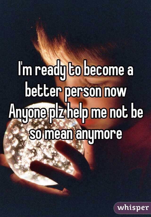 I'm ready to become a better person now  Anyone plz help me not be so mean anymore