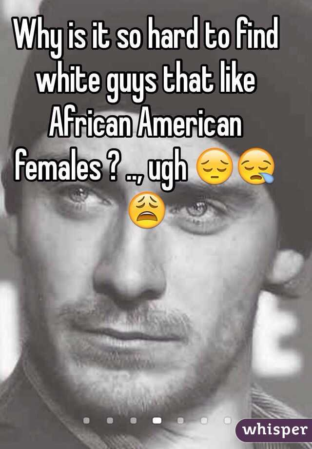 Why is it so hard to find white guys that like African American females ? .., ugh 😔😪😩