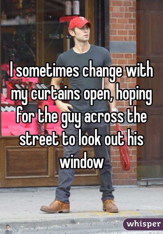 I sometimes change with my curtains open, hoping for the guy across the street to look out his window