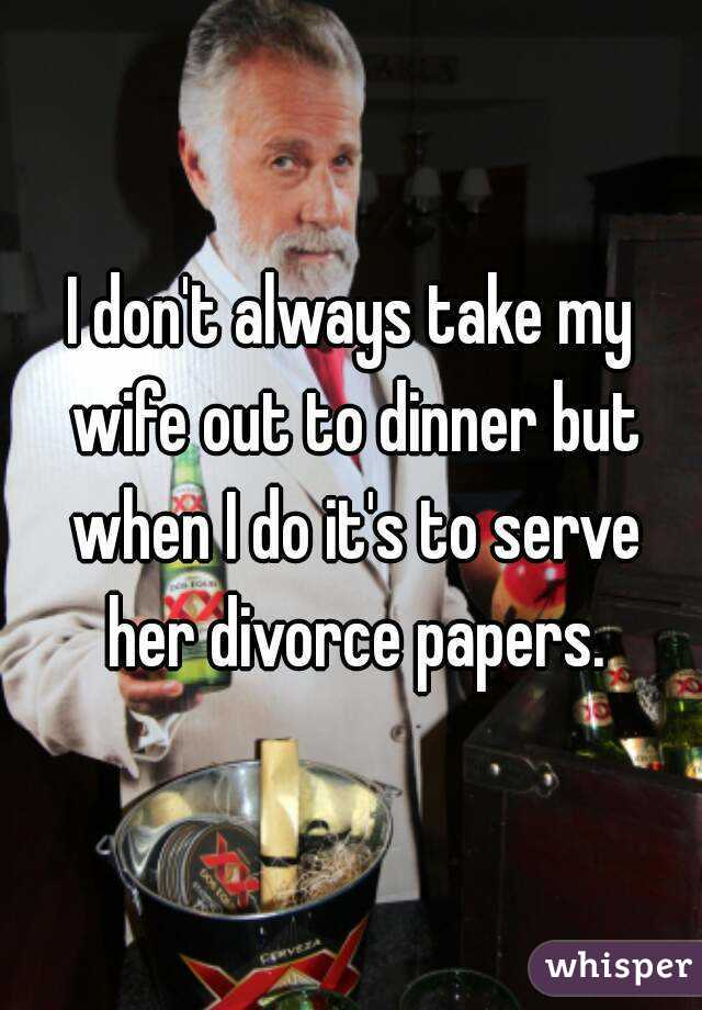 I don't always take my wife out to dinner but when I do it's to serve her divorce papers.
