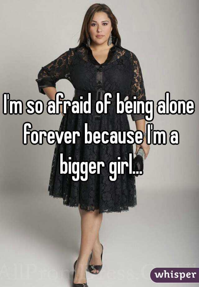 I'm so afraid of being alone forever because I'm a bigger girl...