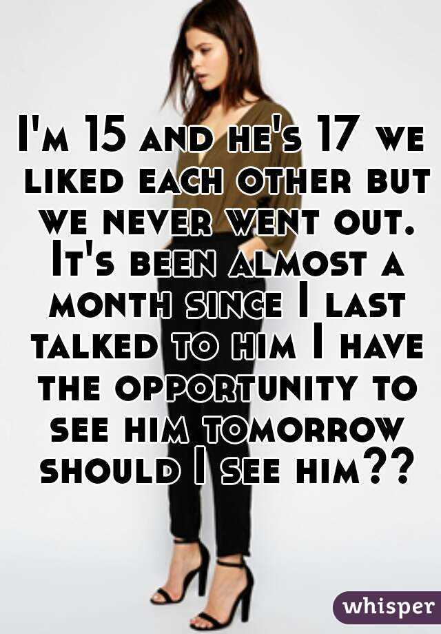 I'm 15 and he's 17 we liked each other but we never went out. It's been almost a month since I last talked to him I have the opportunity to see him tomorrow should I see him??