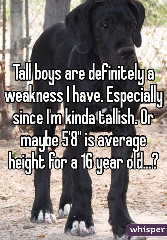 "Tall boys are definitely a weakness I have. Especially since I'm kinda tallish. Or maybe 5'8"" is average height for a 16 year old...?"