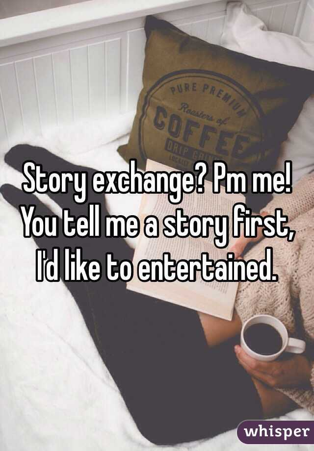 Story exchange? Pm me! You tell me a story first, I'd like to entertained.
