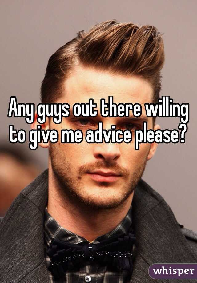 Any guys out there willing to give me advice please?