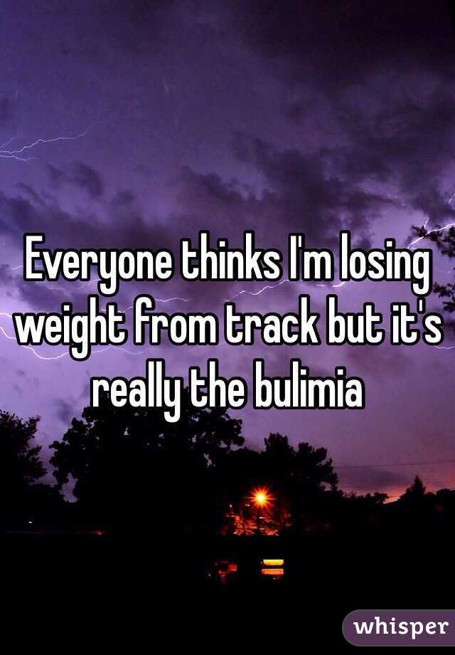 Everyone thinks I'm losing weight from track but it's really the bulimia
