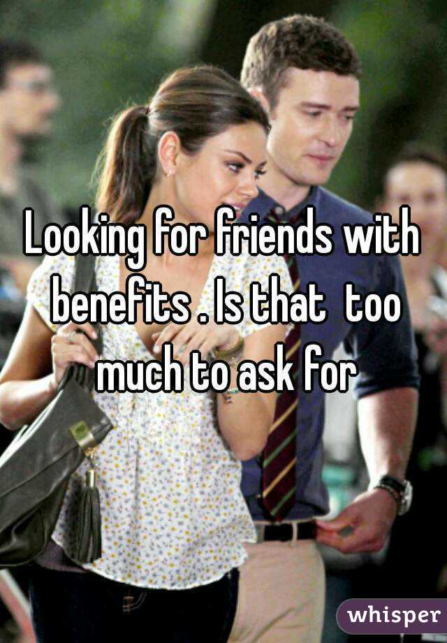 Looking for friends with benefits . Is that  too much to ask for