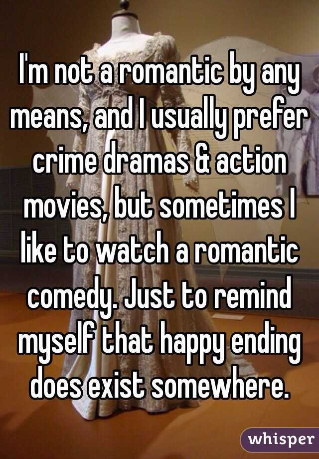 I'm not a romantic by any means, and I usually prefer crime dramas & action movies, but sometimes I like to watch a romantic comedy. Just to remind myself that happy ending does exist somewhere.