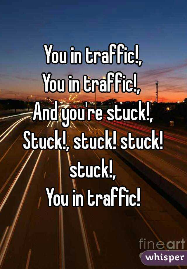 You in traffic!, You in traffic!,  And you're stuck!, Stuck!, stuck! stuck! stuck!,  You in traffic!