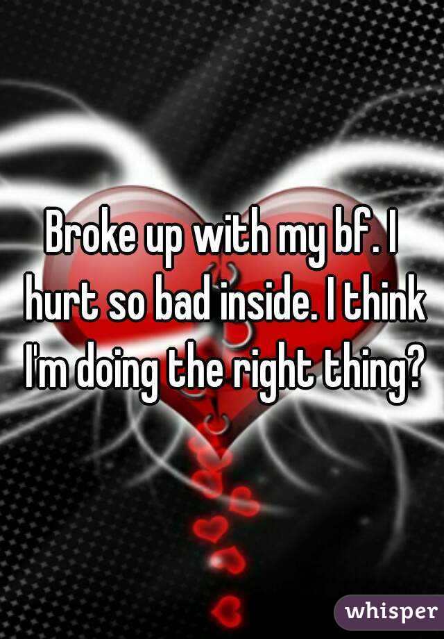 Broke up with my bf. I hurt so bad inside. I think I'm doing the right thing?