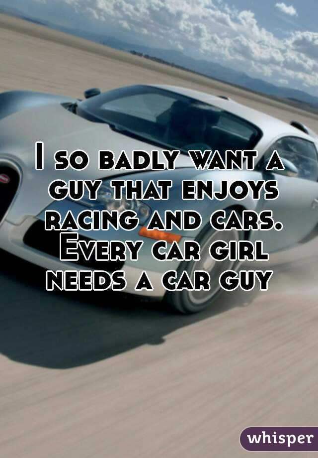 I so badly want a guy that enjoys racing and cars. Every car girl needs a car guy