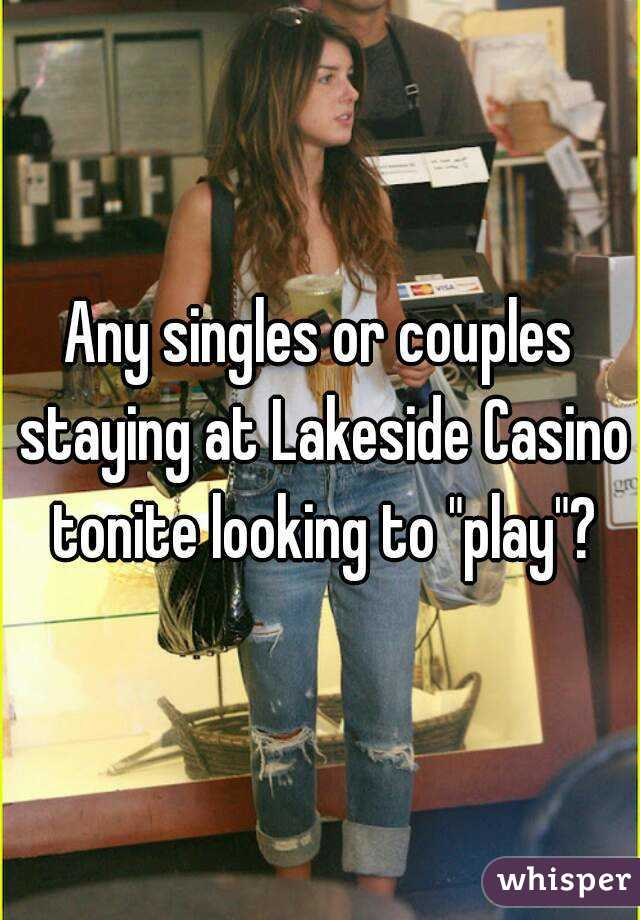 "Any singles or couples staying at Lakeside Casino tonite looking to ""play""?"
