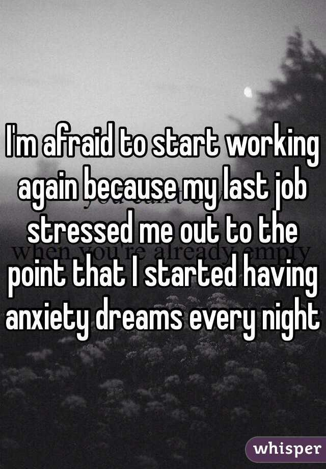 I'm afraid to start working again because my last job stressed me out to the point that I started having anxiety dreams every night