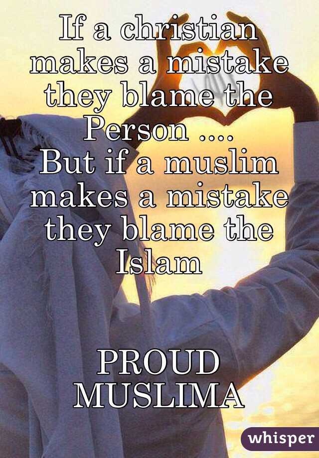 If a christian makes a mistake they blame the Person .... But if a muslim makes a mistake they blame the Islam    PROUD MUSLIMA