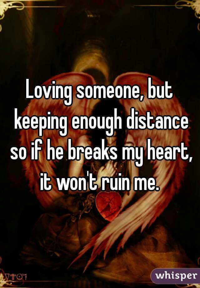 Loving someone, but keeping enough distance so if he breaks my heart, it won't ruin me.