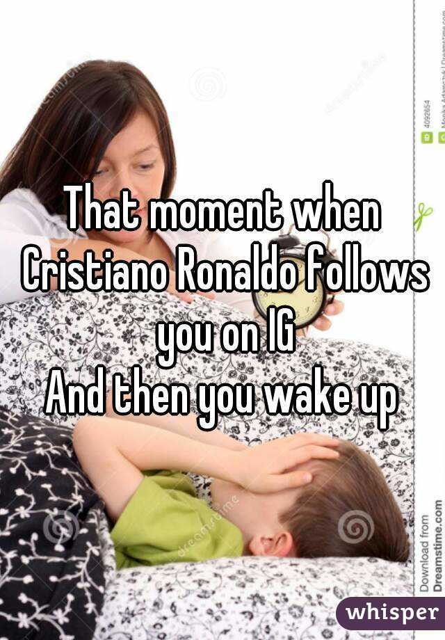 That moment when Cristiano Ronaldo follows you on IG And then you wake up