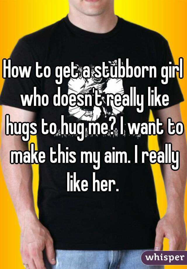 How to get a stubborn girl who doesn't really like hugs to hug me? I want to make this my aim. I really like her.