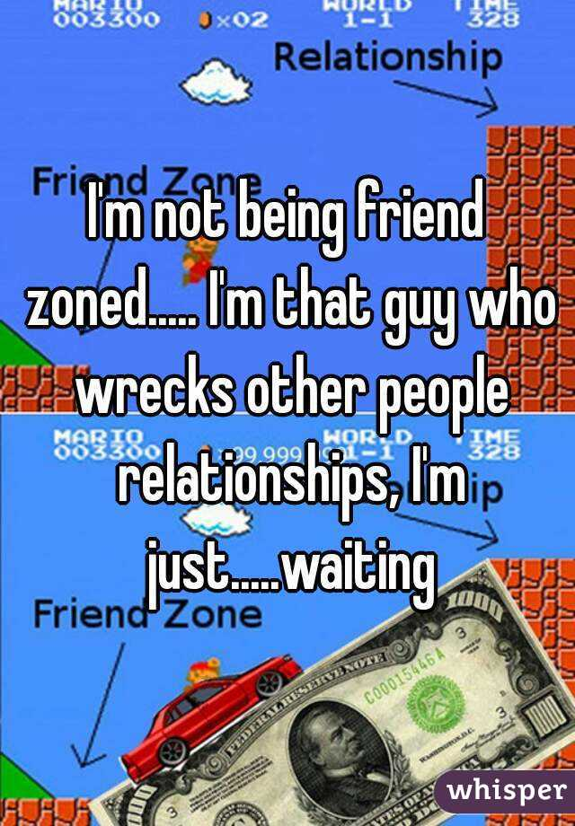 I'm not being friend zoned..... I'm that guy who wrecks other people relationships, I'm just.....waiting