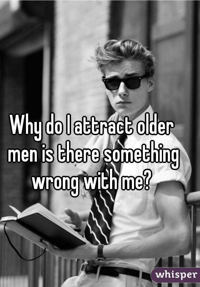 Why do I attract older men is there something wrong with me?