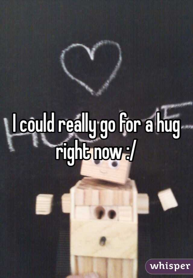 I could really go for a hug right now :/