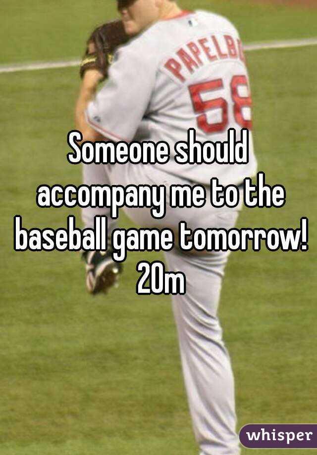 Someone should accompany me to the baseball game tomorrow! 20m