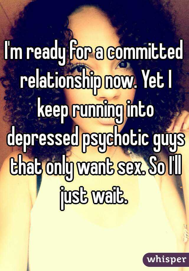 I'm ready for a committed relationship now. Yet I keep running into depressed psychotic guys that only want sex. So I'll just wait.