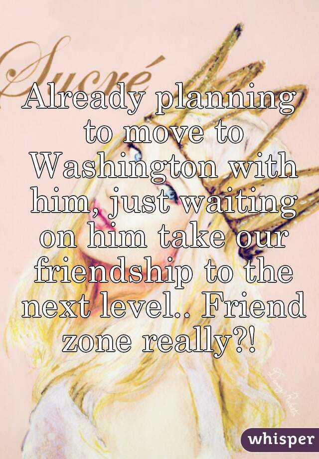 Already planning to move to Washington with him, just waiting on him take our friendship to the next level.. Friend zone really?!
