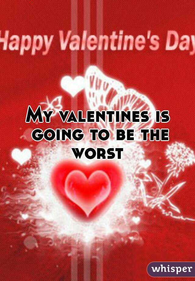 My valentines is going to be the worst