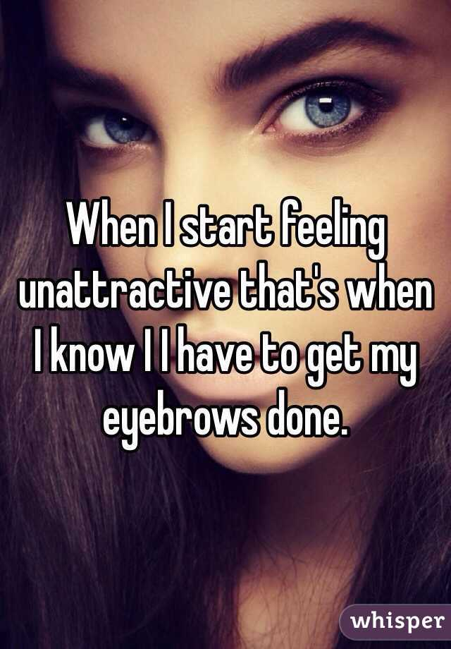 When I start feeling unattractive that's when I know I I have to get my eyebrows done.