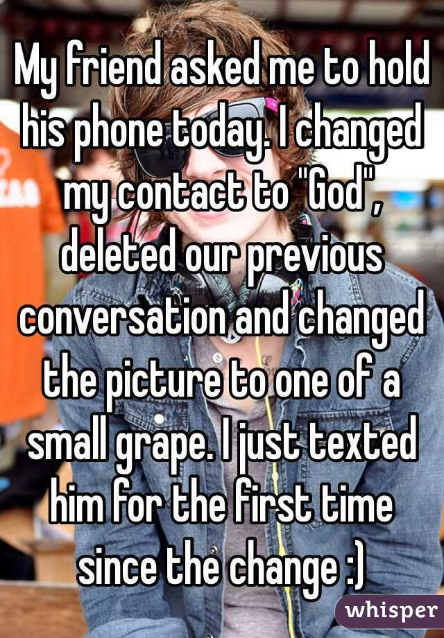 """My friend asked me to hold his phone today. I changed my contact to """"God"""", deleted our previous conversation and changed the picture to one of a small grape. I just texted him for the first time since the change :)"""