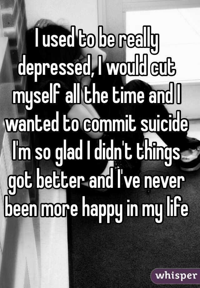I used to be really depressed, I would cut myself all the time and I wanted to commit suicide I'm so glad I didn't things got better and I've never been more happy in my life