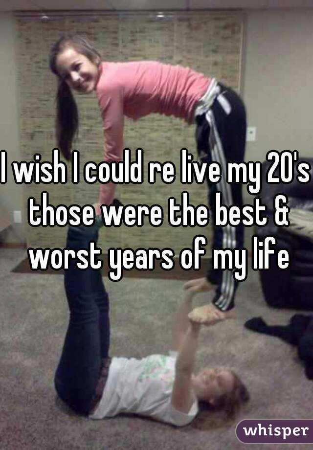 I wish I could re live my 20's those were the best & worst years of my life
