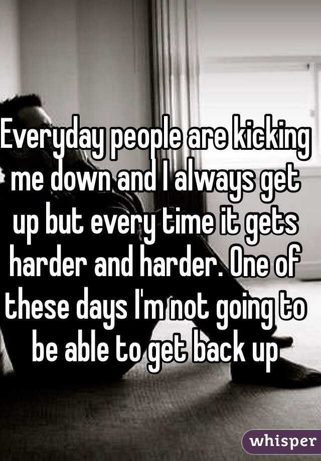 Everyday people are kicking me down and I always get up but every time it gets harder and harder. One of these days I'm not going to be able to get back up