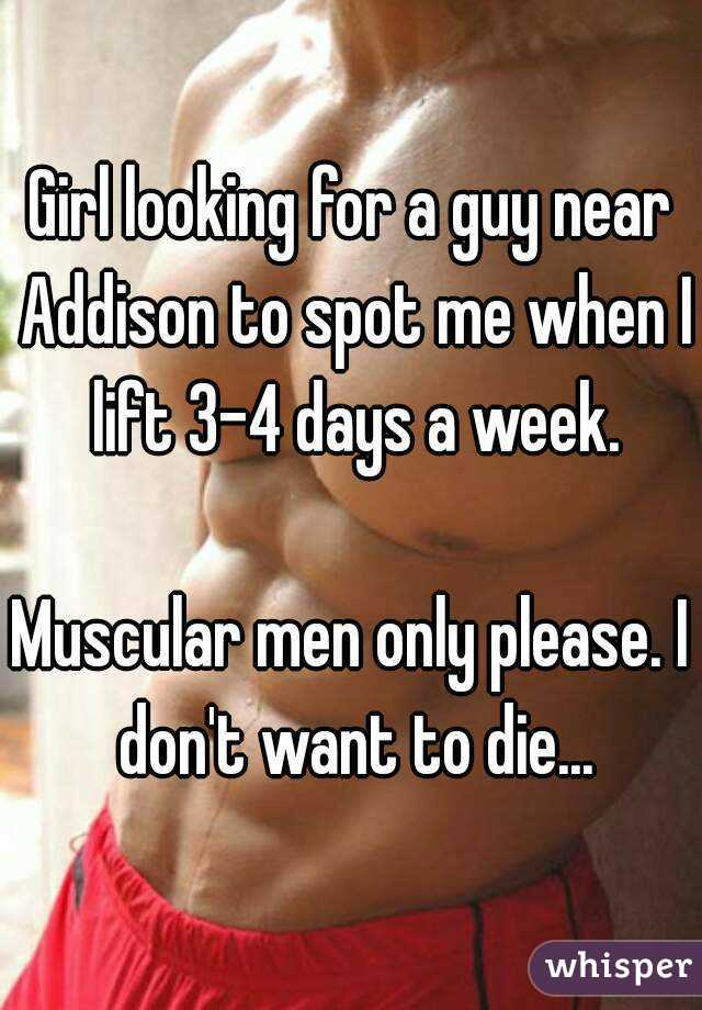 Girl looking for a guy near Addison to spot me when I lift 3-4 days a week.  Muscular men only please. I don't want to die...