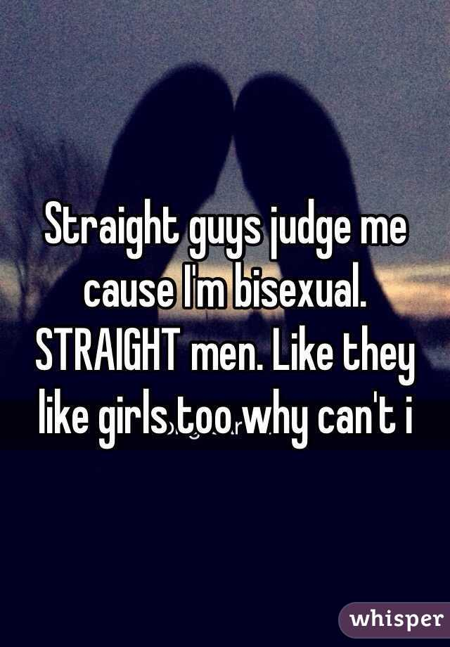 Straight guys judge me cause I'm bisexual. STRAIGHT men. Like they like girls too why can't i