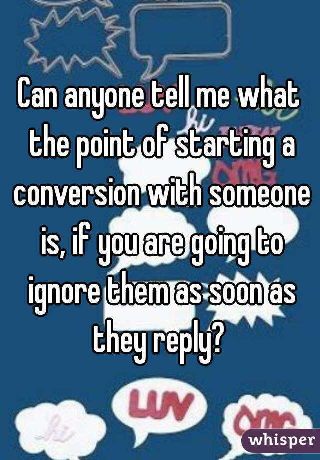 Can anyone tell me what the point of starting a conversion with someone is, if you are going to ignore them as soon as they reply?