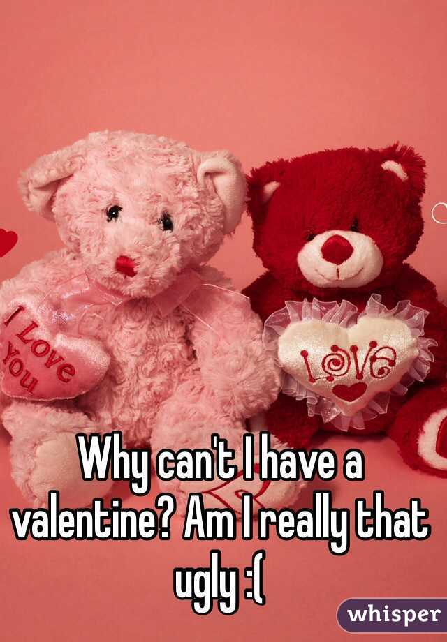 Why can't I have a valentine? Am I really that ugly :(