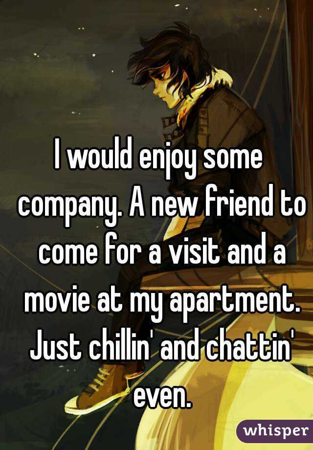 I would enjoy some company. A new friend to come for a visit and a movie at my apartment. Just chillin' and chattin' even.