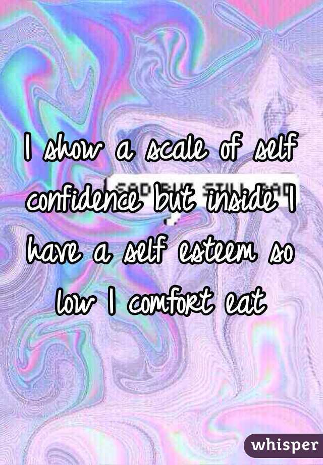 I show a scale of self confidence but inside I have a self esteem so low I comfort eat