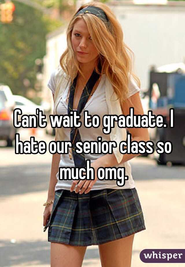 Can't wait to graduate. I hate our senior class so much omg.