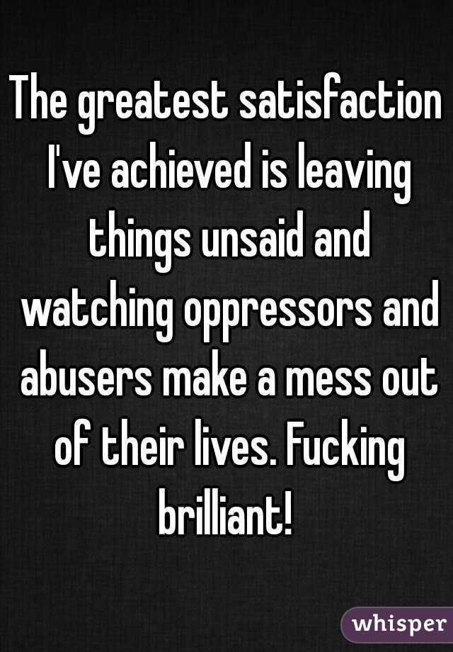 The greatest satisfaction I've achieved is leaving things unsaid and watching oppressors and abusers make a mess out of their lives. Fucking brilliant!