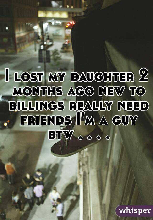I lost my daughter 2 months ago new to billings really need friends I'm a guy btw . . . .