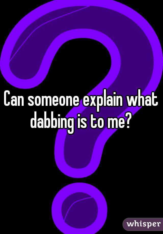 Can someone explain what dabbing is to me?